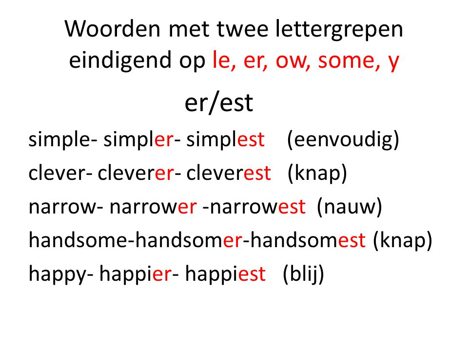Woorden met twee lettergrepen eindigend op le, er, ow, some, y er/est simple- simpler- simplest (eenvoudig) clever- cleverer- cleverest (knap) narrow- narrower -narrowest (nauw) handsome-handsomer-handsomest (knap) happy- happier- happiest (blij)