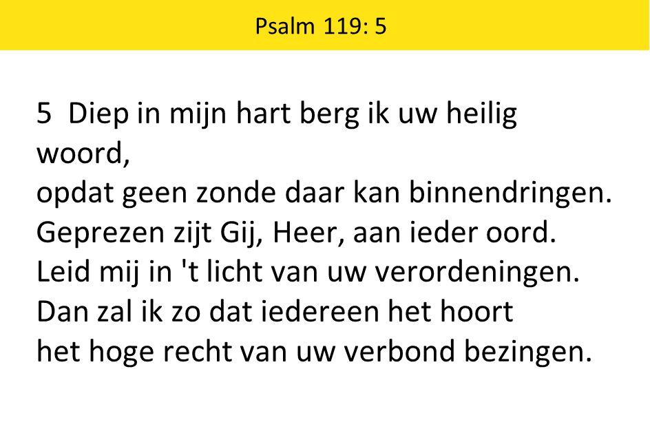 5 Diep in mijn hart berg ik uw heilig woord, opdat geen zonde daar kan binnendringen.