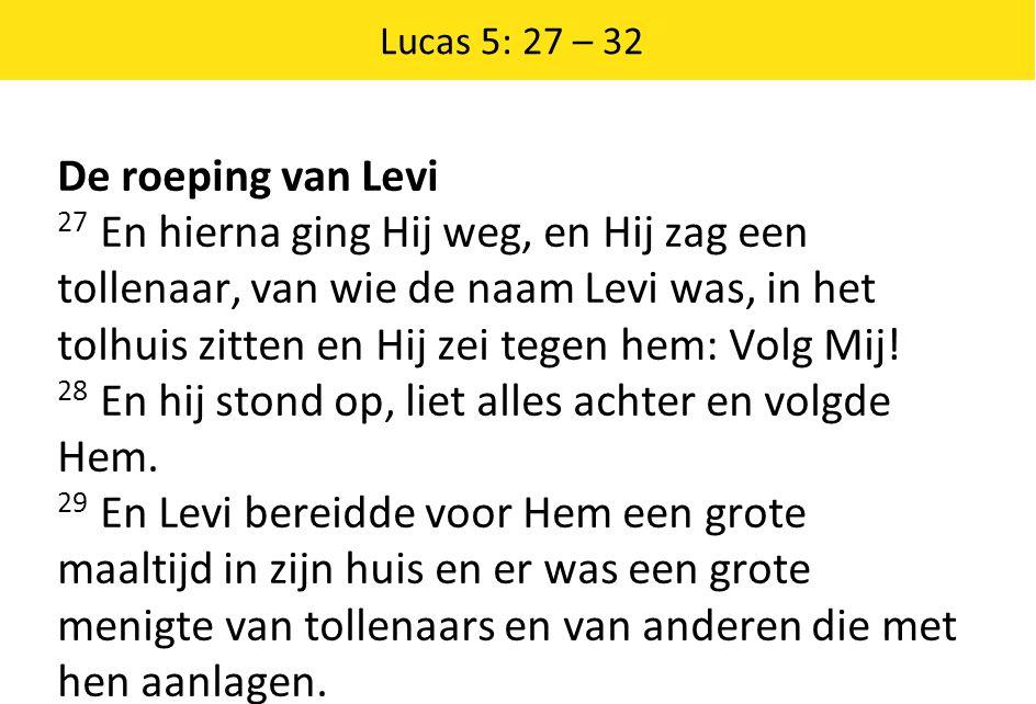 Lucas 5: 27 – 32 De roeping van Levi 27 En hierna ging Hij weg, en Hij zag een tollenaar, van wie de naam Levi was, in het tolhuis zitten en Hij zei tegen hem: Volg Mij.