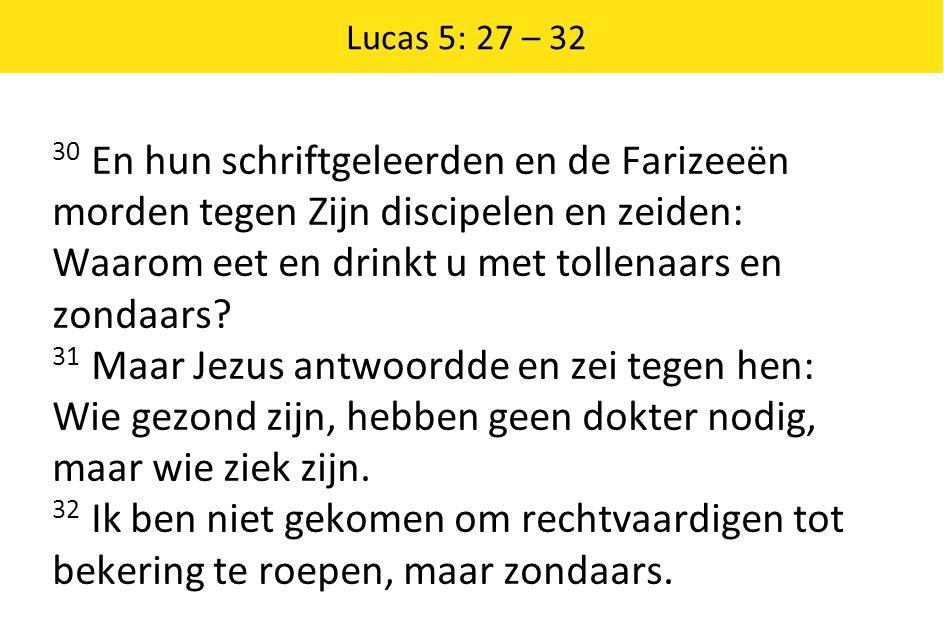 Lucas 5: 27 – 32 30 En hun schriftgeleerden en de Farizeeën morden tegen Zijn discipelen en zeiden: Waarom eet en drinkt u met tollenaars en zondaars.