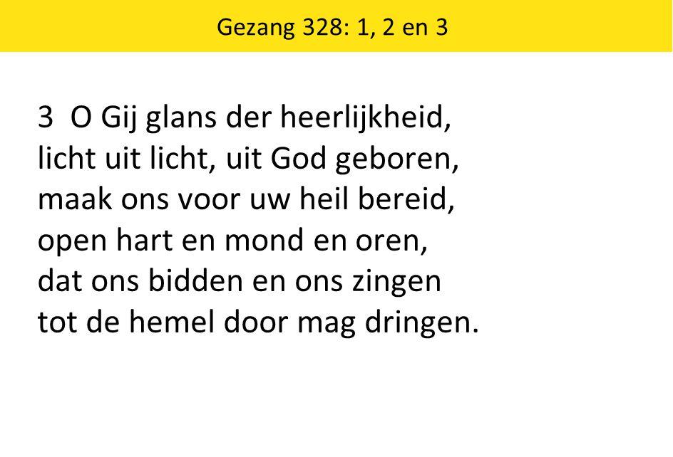 Gezang 328: 1, 2 en 3 3 O Gij glans der heerlijkheid, licht uit licht, uit God geboren, maak ons voor uw heil bereid, open hart en mond en oren, dat ons bidden en ons zingen tot de hemel door mag dringen.