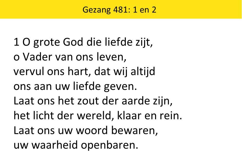 Gezang 481: 1 en 2 1 O grote God die liefde zijt, o Vader van ons leven, vervul ons hart, dat wij altijd ons aan uw liefde geven.
