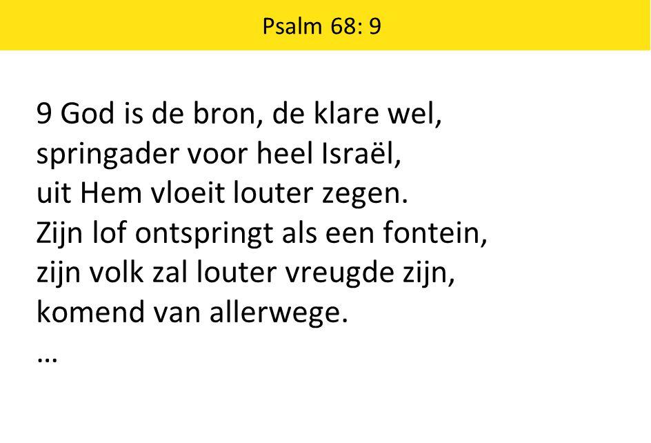 Psalm 68: 9 9 God is de bron, de klare wel, springader voor heel Israël, uit Hem vloeit louter zegen.