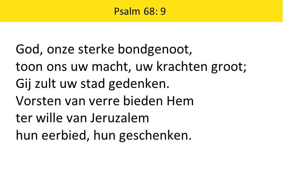 Psalm 68: 9 God, onze sterke bondgenoot, toon ons uw macht, uw krachten groot; Gij zult uw stad gedenken.