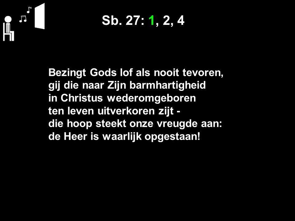 Sb. 27: 1, 2, 4 Bezingt Gods lof als nooit tevoren, gij die naar Zijn barmhartigheid in Christus wederomgeboren ten leven uitverkoren zijt - die hoop
