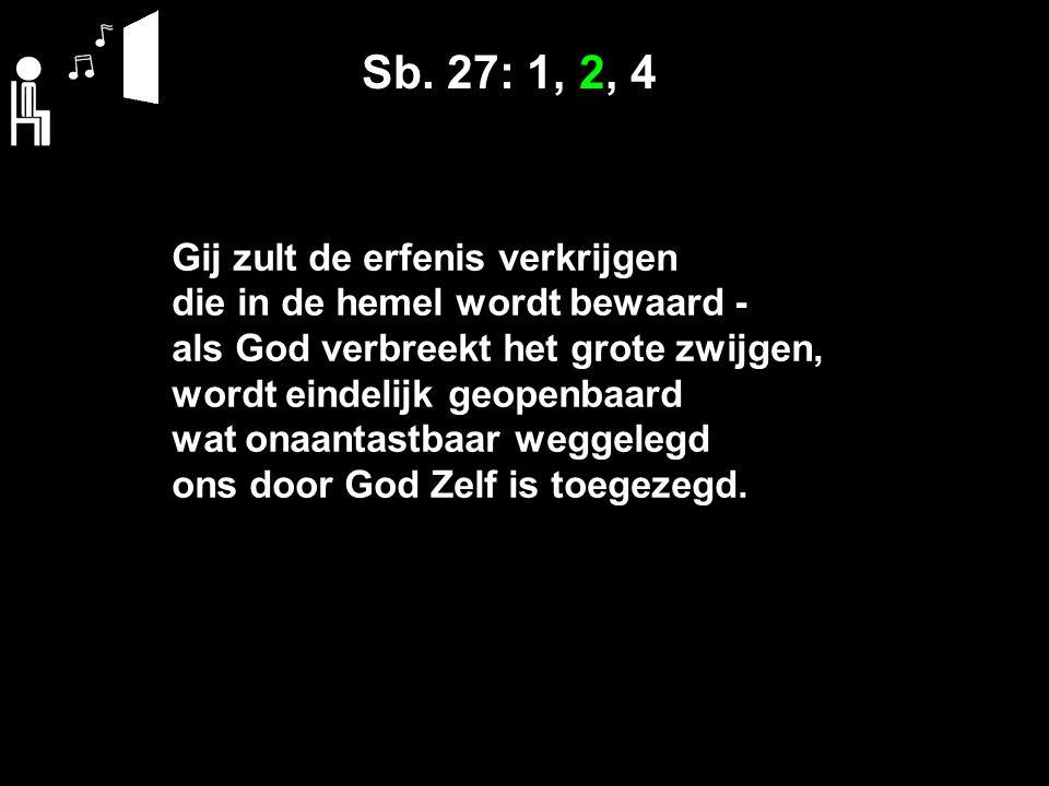 Sb. 27: 1, 2, 4 Gij zult de erfenis verkrijgen die in de hemel wordt bewaard - als God verbreekt het grote zwijgen, wordt eindelijk geopenbaard wat on