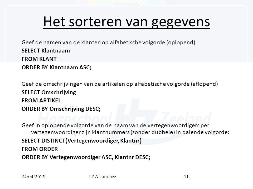 24/04/2015IT-Assurance11 Het sorteren van gegevens Geef de namen van de klanten op alfabetische volgorde (oplopend) SELECT Klantnaam FROM KLANT ORDER BY Klantnaam ASC; Geef de omschrijvingen van de artikelen op alfabetische volgorde (aflopend) SELECT Omschrijving FROM ARTIKEL ORDER BY Omschrijving DESC; Geef in oplopende volgorde van de naam van de vertegenwoordigers per vertegenwoordiger zijn klantnummers (zonder dubbele) in dalende volgorde: SELECT DISTINCT(Vertegenwoordiger, Klantnr) FROM ORDER ORDER BY Vertegenwoordiger ASC, Klantnr DESC;