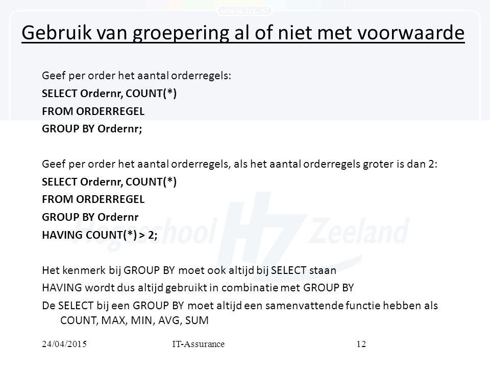 24/04/2015IT-Assurance12 Gebruik van groepering al of niet met voorwaarde Geef per order het aantal orderregels: SELECT Ordernr, COUNT(*) FROM ORDERREGEL GROUP BY Ordernr; Geef per order het aantal orderregels, als het aantal orderregels groter is dan 2: SELECT Ordernr, COUNT(*) FROM ORDERREGEL GROUP BY Ordernr HAVING COUNT(*) > 2; Het kenmerk bij GROUP BY moet ook altijd bij SELECT staan HAVING wordt dus altijd gebruikt in combinatie met GROUP BY De SELECT bij een GROUP BY moet altijd een samenvattende functie hebben als COUNT, MAX, MIN, AVG, SUM