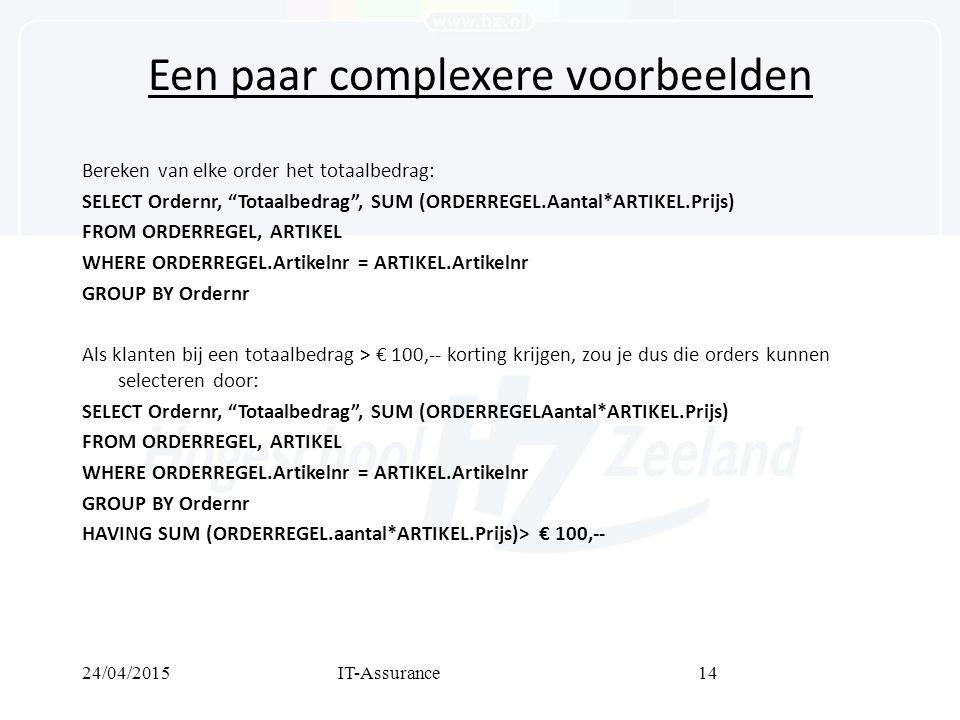 24/04/2015IT-Assurance14 Een paar complexere voorbeelden Bereken van elke order het totaalbedrag: SELECT Ordernr, Totaalbedrag , SUM (ORDERREGEL.Aantal*ARTIKEL.Prijs) FROM ORDERREGEL, ARTIKEL WHERE ORDERREGEL.Artikelnr = ARTIKEL.Artikelnr GROUP BY Ordernr Als klanten bij een totaalbedrag > € 100,-- korting krijgen, zou je dus die orders kunnen selecteren door: SELECT Ordernr, Totaalbedrag , SUM (ORDERREGELAantal*ARTIKEL.Prijs) FROM ORDERREGEL, ARTIKEL WHERE ORDERREGEL.Artikelnr = ARTIKEL.Artikelnr GROUP BY Ordernr HAVING SUM (ORDERREGEL.aantal*ARTIKEL.Prijs)> € 100,--