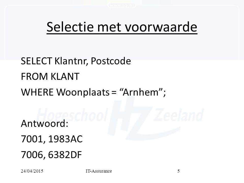 24/04/2015IT-Assurance5 Selectie met voorwaarde SELECT Klantnr, Postcode FROM KLANT WHERE Woonplaats = Arnhem ; Antwoord: 7001, 1983AC 7006, 6382DF