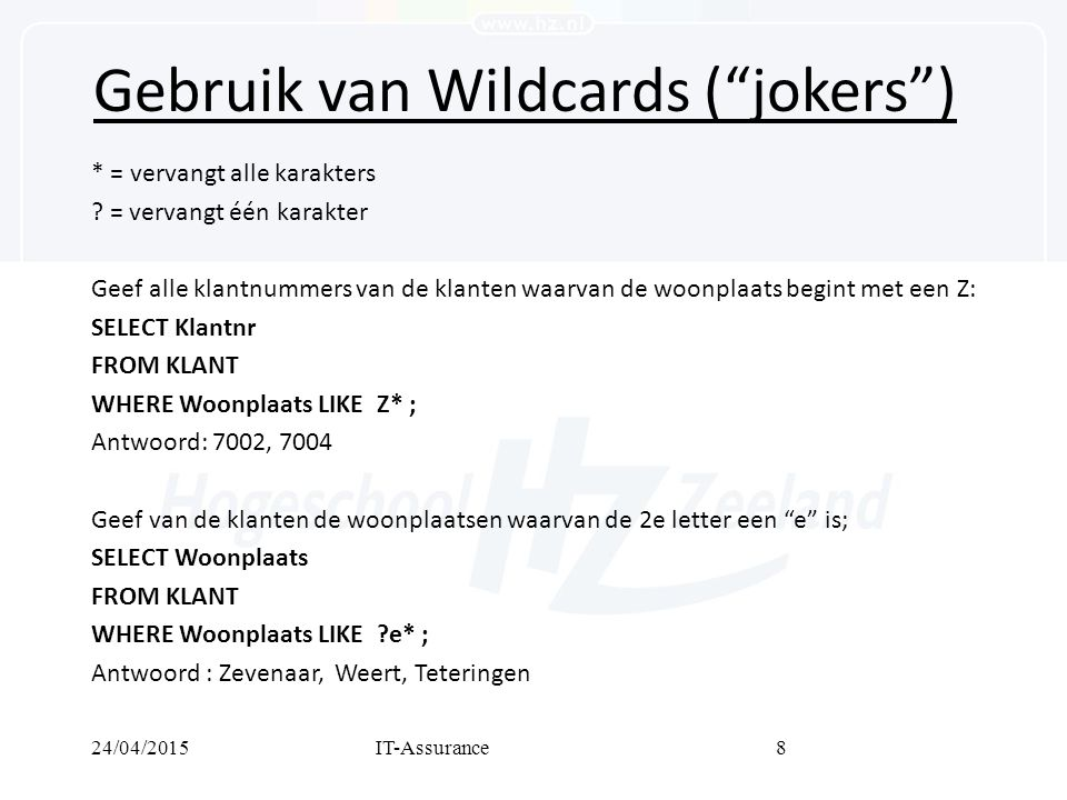 24/04/2015IT-Assurance9 Gebruik van AND, OR en NOT Geef de ordernrs van de klanten 7001 en 7002: SELECT Ordernr FROM ORDER WHERE Klantnr = 7001 OR Klantnr = 7002; Antwoord: 101, 104, 105, 106 Geef de ordernrs uit het jaar 2003 van de klanten die als vertegenwoordiger NIET Derksen hebben: SELECT Ordernrs FROM ORDER WHERE (NOT Vertegenwoordiger = Derksen) AND (Orderdatum > 31-12-2002 AND Orderdatum < 1-1-2004); Antwoord: 102, 105