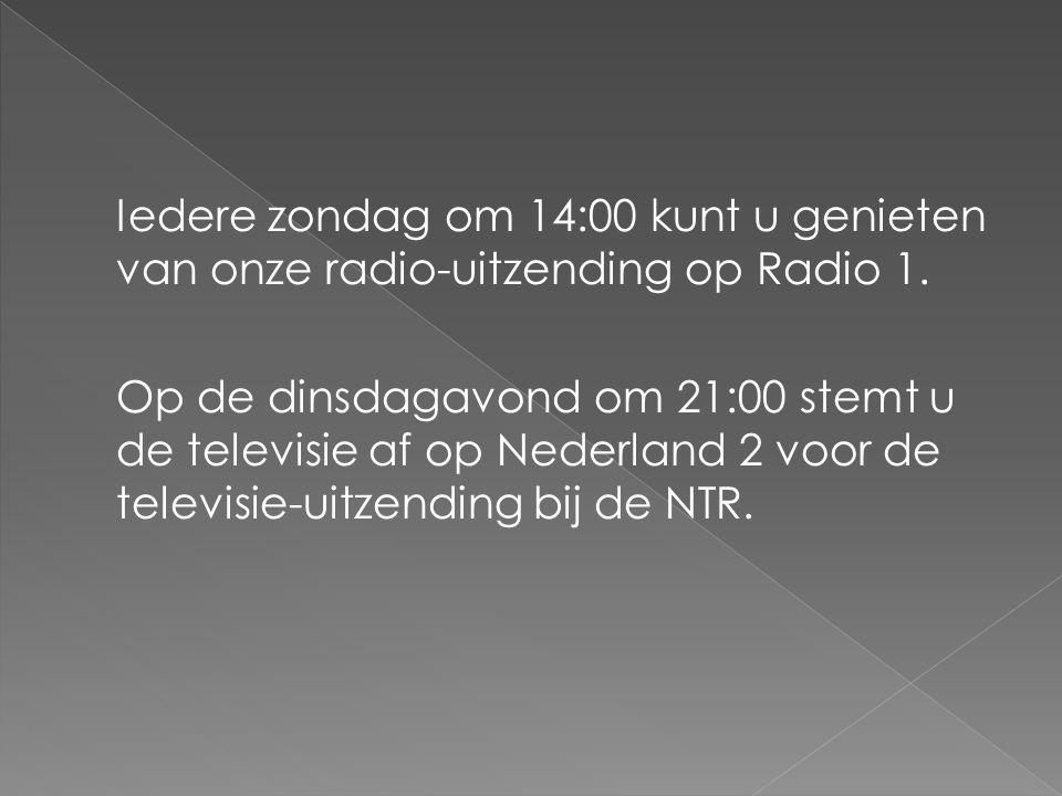 Iedere zondag om 14:00 kunt u genieten van onze radio-uitzending op Radio 1. Op de dinsdagavond om 21:00 stemt u de televisie af op Nederland 2 voor d