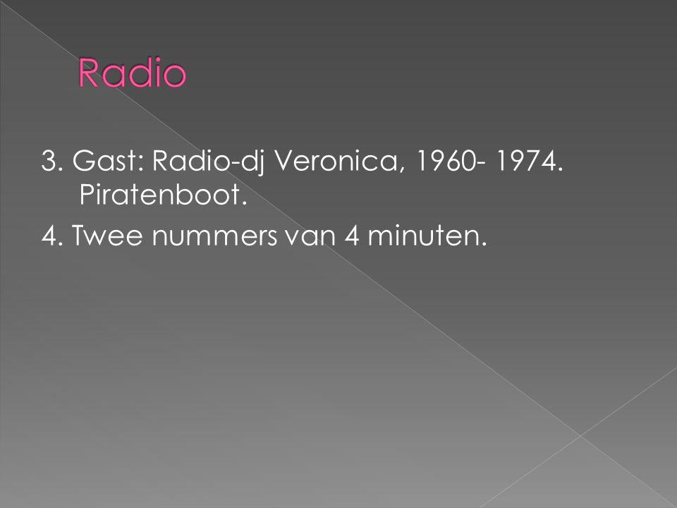 3. Gast: Radio-dj Veronica, 1960- 1974. Piratenboot. 4. Twee nummers van 4 minuten.