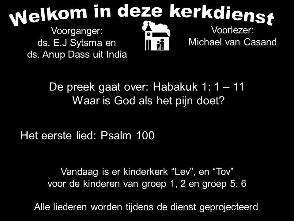 Voorlezer: Michael van Casand Het eerste lied: Psalm 100 Alle liederen worden tijdens de dienst geprojecteerd Voorganger: ds. E.J Sytsma en ds. Anup D