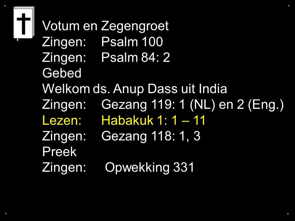.... Votum en Zegengroet Zingen:Psalm 100 Zingen:Psalm 84: 2 Gebed Welkom ds. Anup Dass uit India Zingen:Gezang 119: 1 (NL) en 2 (Eng.) Lezen: Habakuk