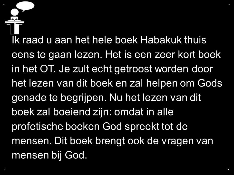 ....Ik raad u aan het hele boek Habakuk thuis eens te gaan lezen.