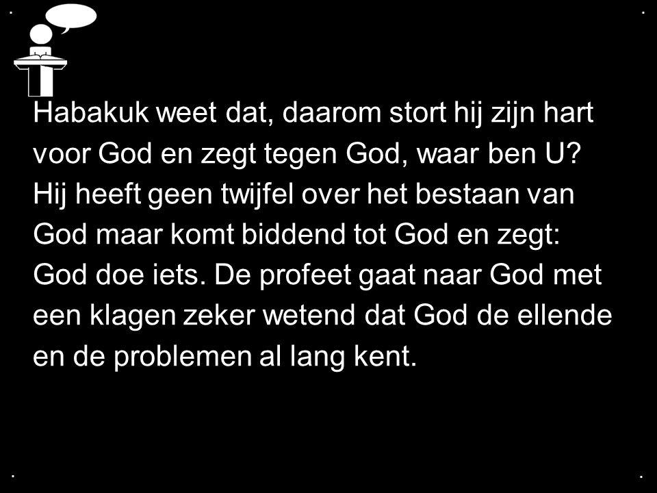 .... Habakuk weet dat, daarom stort hij zijn hart voor God en zegt tegen God, waar ben U? Hij heeft geen twijfel over het bestaan van God maar komt bi