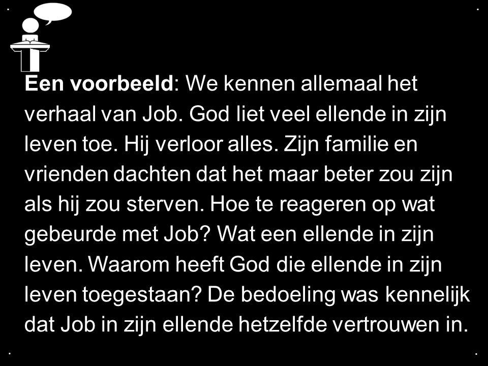 .... Een voorbeeld: We kennen allemaal het verhaal van Job. God liet veel ellende in zijn leven toe. Hij verloor alles. Zijn familie en vrienden dacht