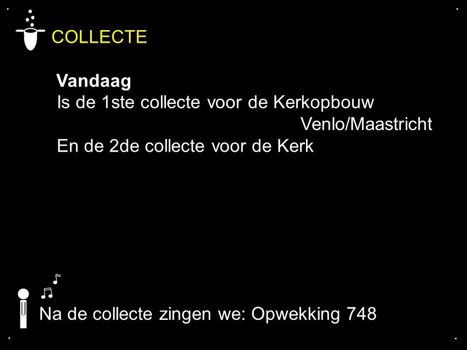 .... COLLECTE Vandaag Is de 1ste collecte voor de Kerkopbouw Venlo/Maastricht En de 2de collecte voor de Kerk Na de collecte zingen we: Opwekking 748