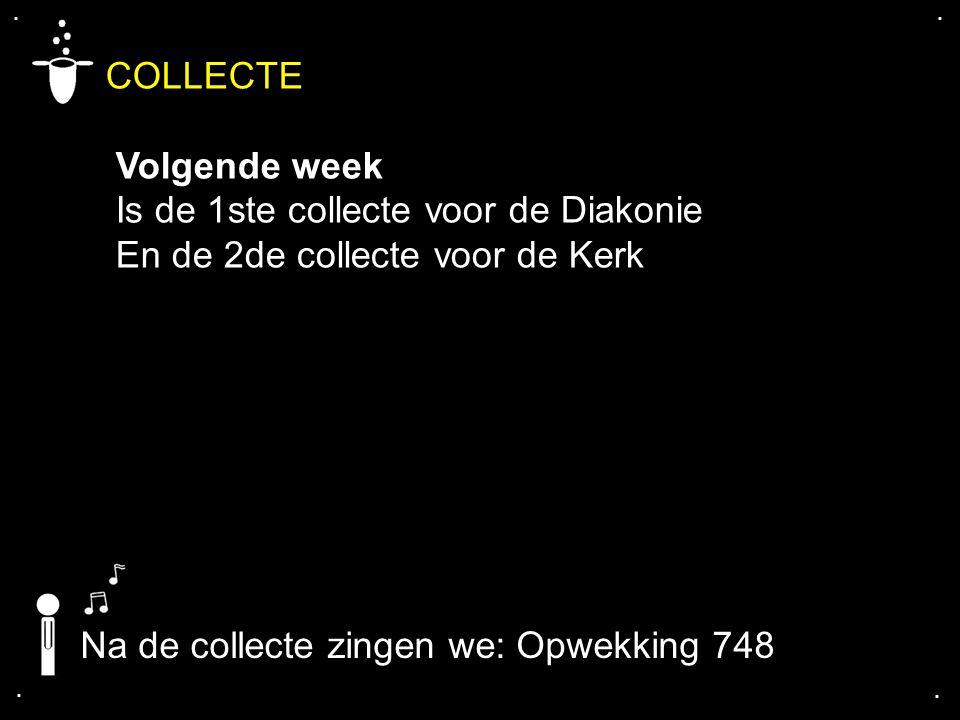 .... COLLECTE Volgende week Is de 1ste collecte voor de Diakonie En de 2de collecte voor de Kerk Na de collecte zingen we: Opwekking 748