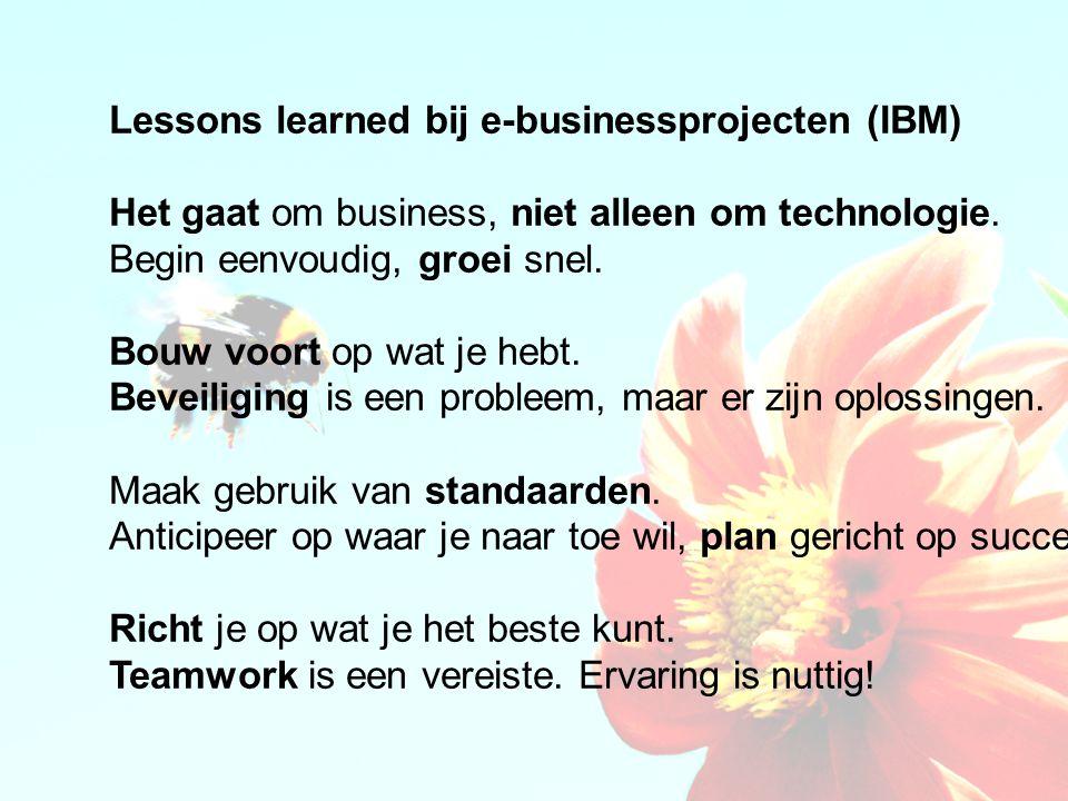 Lessons learned bij e-businessprojecten (IBM) Het gaat om business, niet alleen om technologie. Begin eenvoudig, groei snel. Bouw voort op wat je hebt