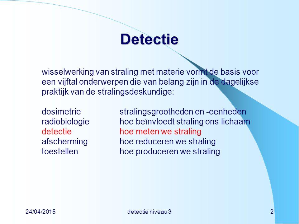 24/04/2015detectie niveau 33 Detectie Detectie indeling beschrijving van detectoren  type detector  elektronische meetapparatuur   -spectroscopie en energie oplossend vermogen praktijk van detectie  keuze van detector  calibratie van detector  tel-statistiek detectie en dosimetrie  omgevings- en persoonsdosisequivalent