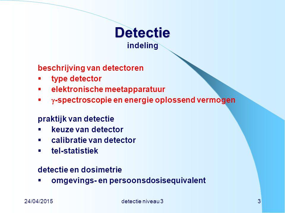 24/04/2015detectie niveau 314 Detectie Detectie ionisatiedetector - halfgeleider Ge, Si voordelen hoog rendement grote energieresolutie nadelen geen gasversterking koelen tot 80 K duur ionisatie-energie  3,6 eV (Si)  2,9 eV (Ge) valentieband geleidingsband ioniserende straling