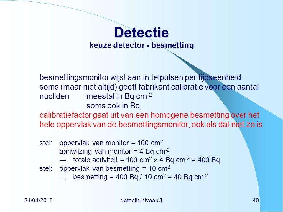 24/04/2015detectie niveau 340 Detectie Detectie keuze detector - besmetting besmettingsmonitor wijst aan in telpulsen per tijdseenheid soms (maar niet