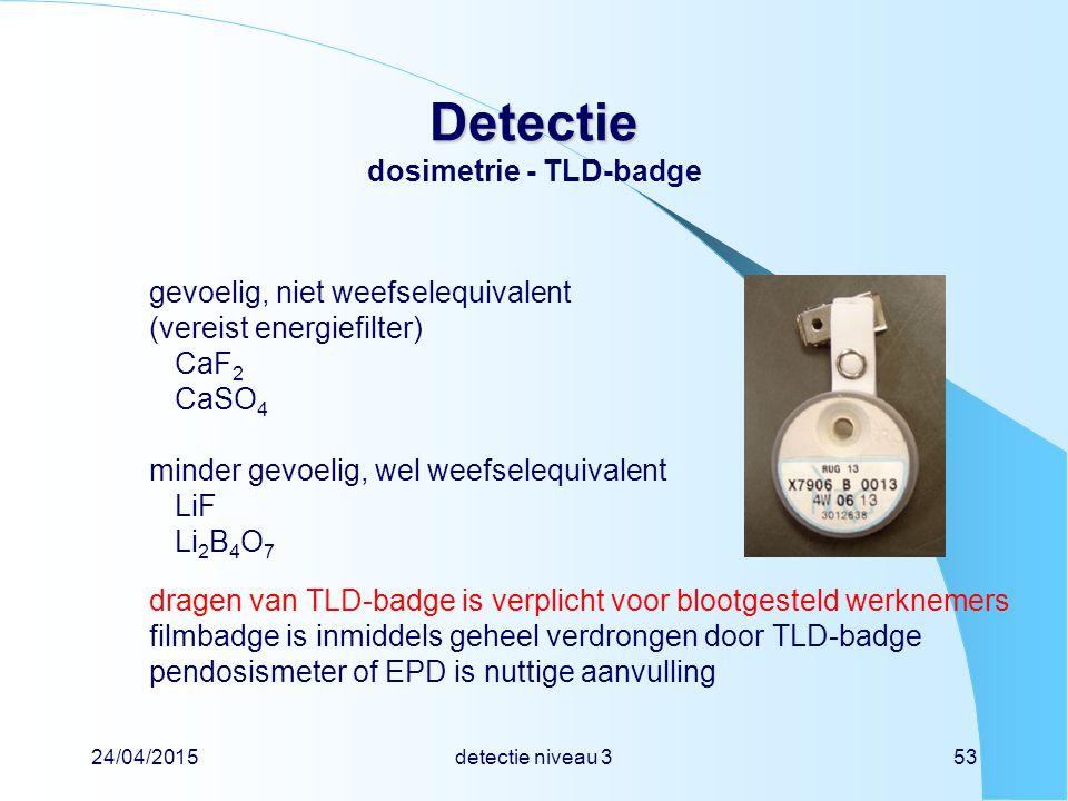 24/04/2015detectie niveau 353 Detectie Detectie dosimetrie - TLD-badge gevoelig, niet weefselequivalent (vereist energiefilter) CaF 2 CaSO 4 minder ge