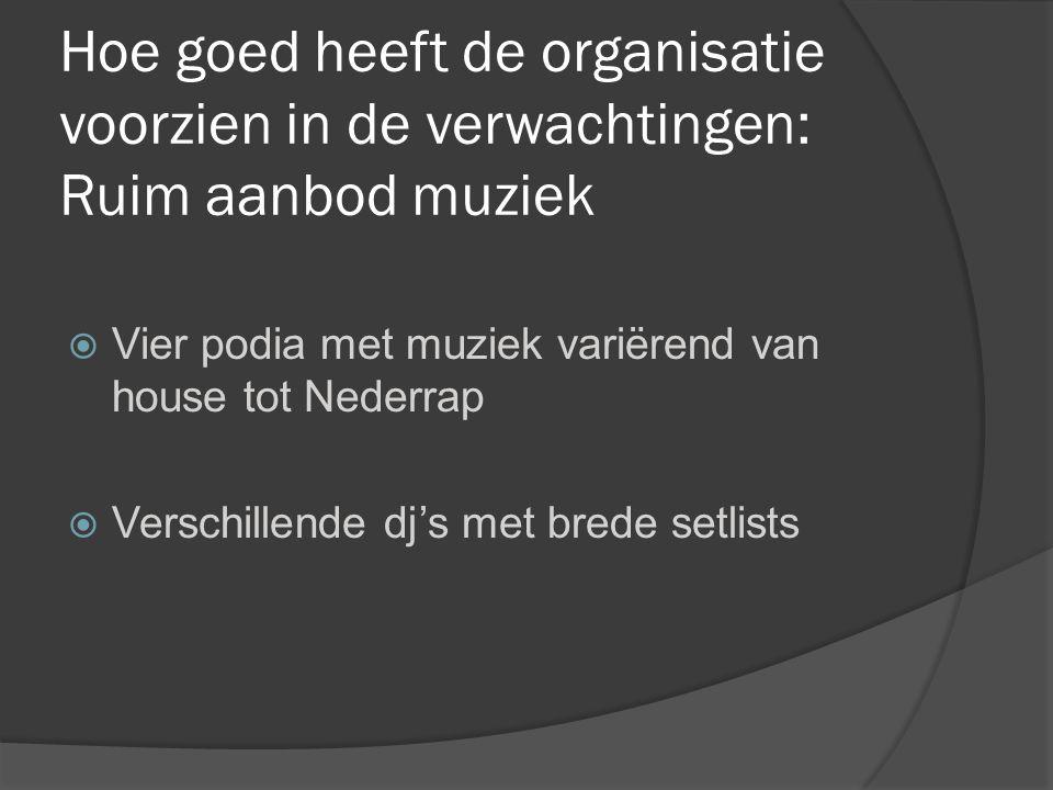 Hoe goed heeft de organisatie voorzien in de verwachtingen: Ruim aanbod muziek  Vier podia met muziek variërend van house tot Nederrap  Verschillende dj's met brede setlists