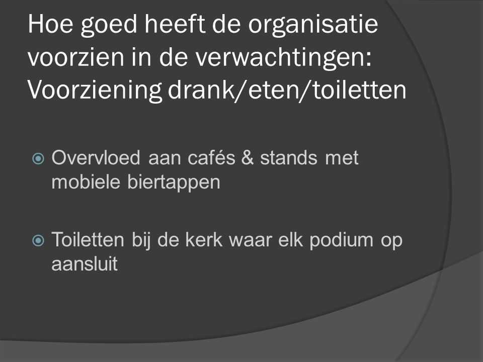 Hoe goed heeft de organisatie voorzien in de verwachtingen: Voorziening drank/eten/toiletten  Overvloed aan cafés & stands met mobiele biertappen  Toiletten bij de kerk waar elk podium op aansluit