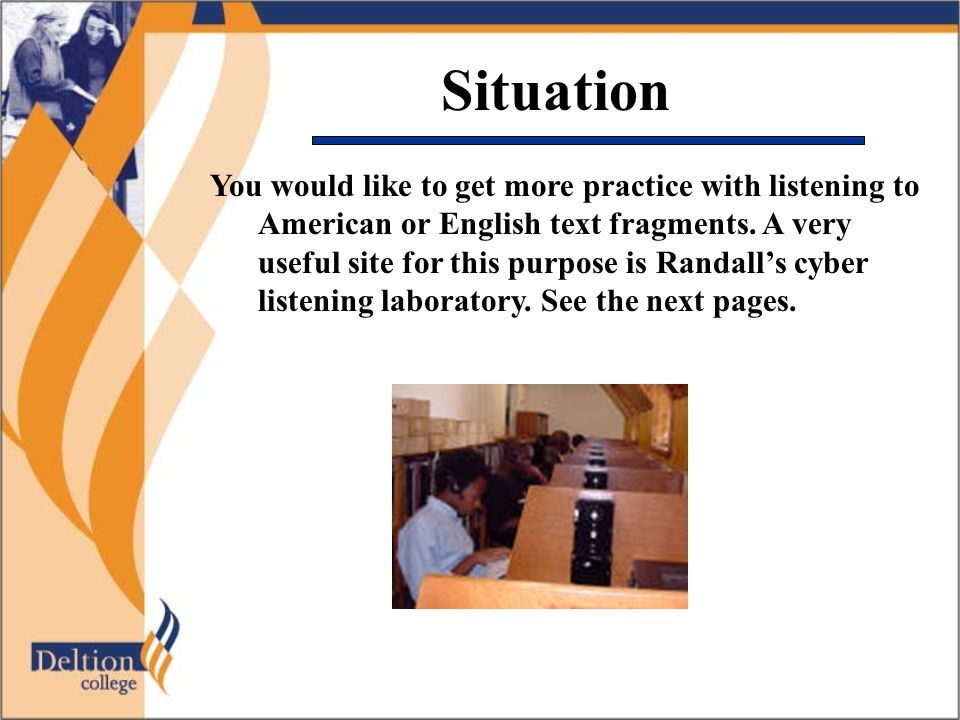 Situation You would like to get more practice with listening to American or English text fragments.