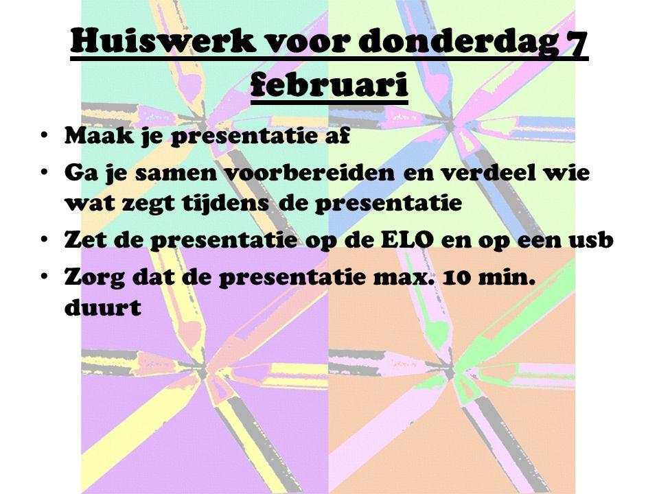 Huiswerk voor donderdag 7 februari Maak je presentatie af Ga je samen voorbereiden en verdeel wie wat zegt tijdens de presentatie Zet de presentatie op de ELO en op een usb Zorg dat de presentatie max.