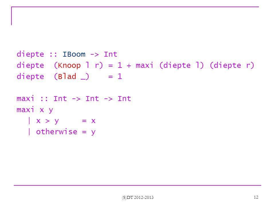 (S)DT 2012-2013 12 diepte :: IBoom -> Int diepte (Knoop l r) = 1 + maxi (diepte l) (diepte r) diepte (Blad _) = 1 maxi :: Int -> Int -> Int maxi x y | x > y = x | otherwise = y