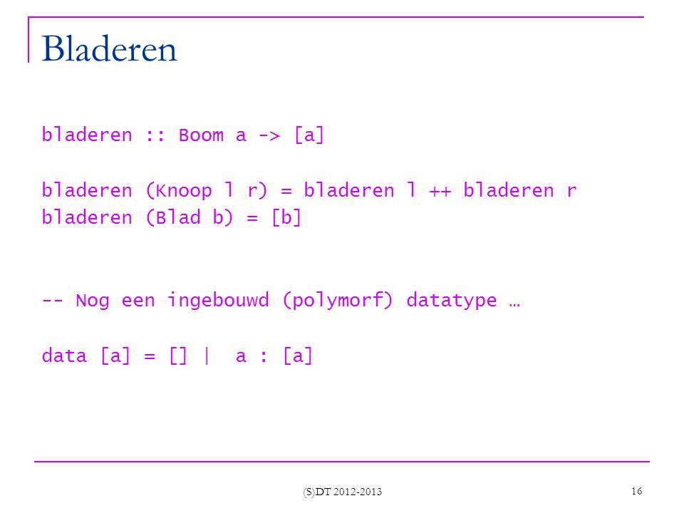 (S)DT 2012-2013 16 Bladeren bladeren :: Boom a -> [a] bladeren (Knoop l r) = bladeren l ++ bladeren r bladeren (Blad b) = [b] -- Nog een ingebouwd (polymorf) datatype … data [a] = [] | a : [a]