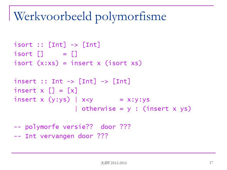 (S)DT 2012-2013 17 Werkvoorbeeld polymorfisme isort :: [Int] -> [Int] isort [] = [] isort (x:xs) = insert x (isort xs) insert :: Int -> [Int] -> [Int] insert x [] = [x] insert x (y:ys) | x<y = x:y:ys | otherwise = y : (insert x ys) -- polymorfe versie .