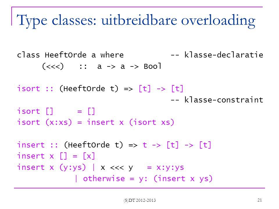 (S)DT 2012-2013 21 Type classes: uitbreidbare overloading class HeeftOrde a where -- klasse-declaratie ( a -> Bool isort :: (HeeftOrde t) => [t] -> [t] -- klasse-constraint isort [] = [] isort (x:xs) = insert x (isort xs) insert :: (HeeftOrde t) => t -> [t] -> [t] insert x [] = [x] insert x (y:ys) | x <<< y = x:y:ys | otherwise = y: (insert x ys)