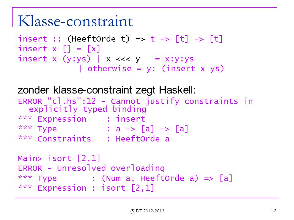 (S)DT 2012-2013 22 Klasse-constraint insert :: (HeeftOrde t) => t -> [t] -> [t] insert x [] = [x] insert x (y:ys) | x <<< y = x:y:ys | otherwise = y: (insert x ys) zonder klasse-constraint zegt Haskell: ERROR cl.hs :12 - Cannot justify constraints in explicitly typed binding *** Expression : insert *** Type : a -> [a] -> [a] *** Constraints : HeeftOrde a Main> isort [2,1] ERROR - Unresolved overloading *** Type : (Num a, HeeftOrde a) => [a] *** Expression : isort [2,1]