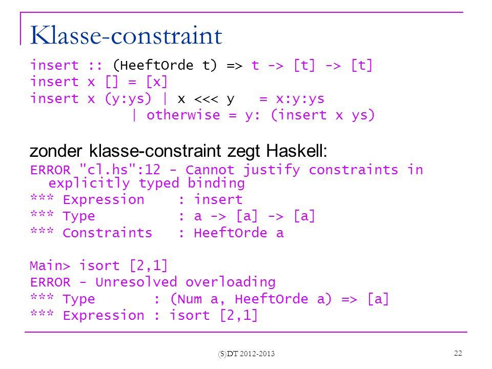 (S)DT 2012-2013 22 Klasse-constraint insert :: (HeeftOrde t) => t -> [t] -> [t] insert x [] = [x] insert x (y:ys) | x <<< y = x:y:ys | otherwise = y: