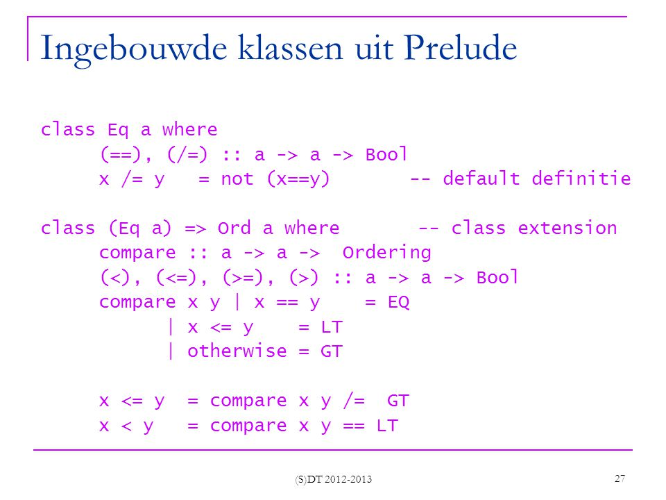 (S)DT 2012-2013 27 Ingebouwde klassen uit Prelude class Eq a where (==), (/=) :: a -> a -> Bool x /= y = not (x==y) -- default definitie class (Eq a) => Ord a where -- class extension compare :: a -> a -> Ordering ( =), (>) :: a -> a -> Bool compare x y | x == y = EQ | x <= y = LT | otherwise = GT x <= y = compare x y /= GT x < y = compare x y == LT
