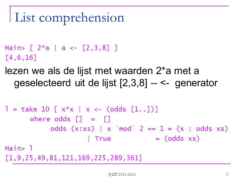 (S)DT 2012-2013 4 Nog list comprehensions Main> let l = [2,4,7] in [ a > 4   a <-l] [False,False,True] Main> let l = [8,2,4,7] in [a   a 4] [8,7] -- generator en test Main> take 10 [ x*x   x <- [1..], x `mod` 2 == 1] [1,9,25,49,81,121,169,225,289,361] Main> let l= [ [], [1], [4,5], []] in [ a   (a:x) <-l] [1,4] Main> let l = [ (1,2), (4,3)] in [ a+b  (a,b) b] [7]
