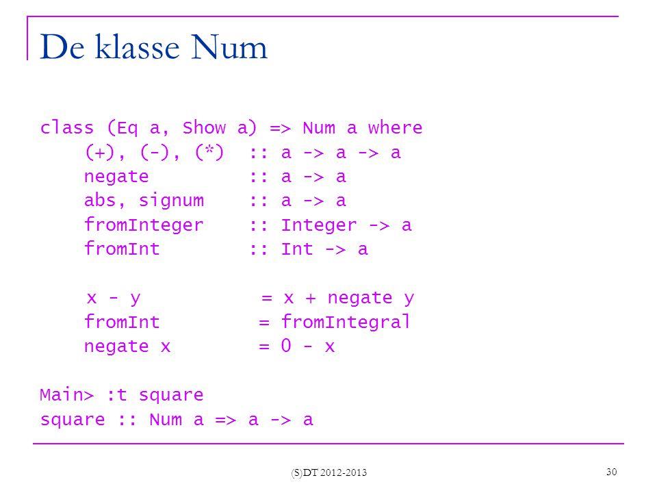 (S)DT 2012-2013 30 De klasse Num class (Eq a, Show a) => Num a where (+), (-), (*) :: a -> a -> a negate :: a -> a abs, signum :: a -> a fromInteger :: Integer -> a fromInt :: Int -> a x - y = x + negate y fromInt = fromIntegral negate x = 0 - x Main> :t square square :: Num a => a -> a