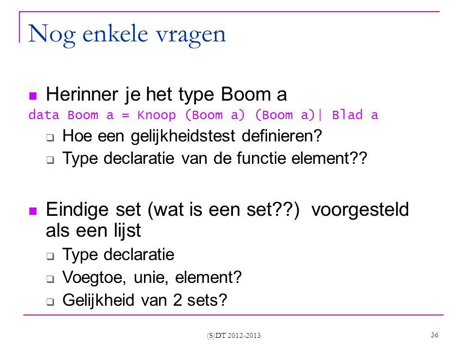 (S)DT 2012-2013 36 Nog enkele vragen Herinner je het type Boom a data Boom a = Knoop (Boom a) (Boom a)| Blad a  Hoe een gelijkheidstest definieren.