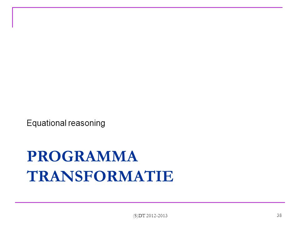 PROGRAMMA TRANSFORMATIE Equational reasoning (S)DT 2012-2013 38