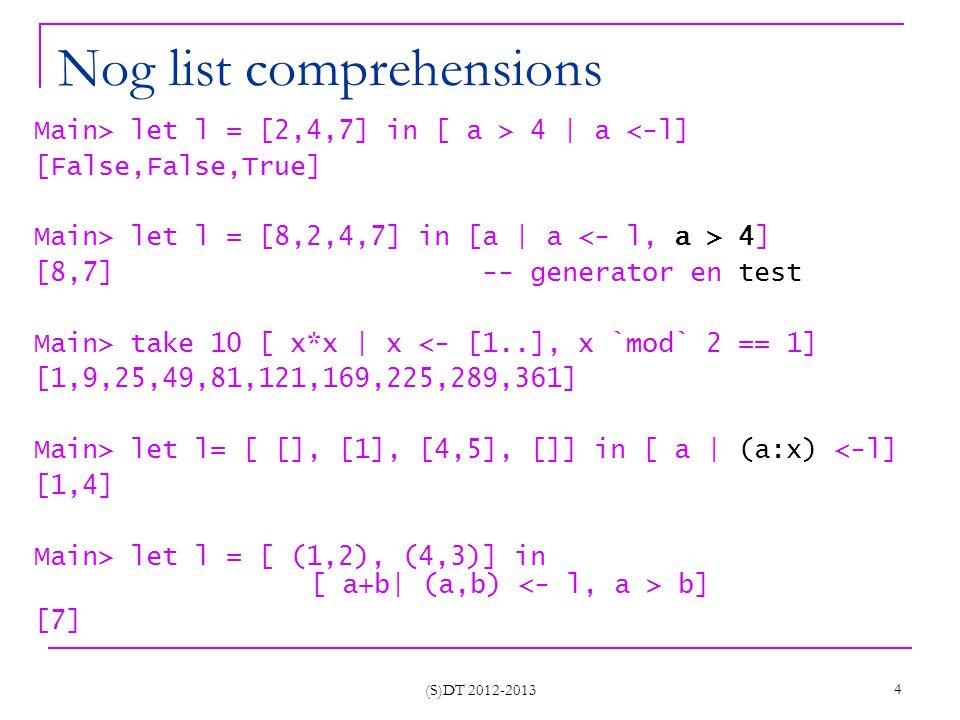 (S)DT 2012-2013 5 Variabelen in list comprehensions Main> let l = [(1,2), (4,3)] in [b   (1,b) <- l] [2] Main> let l = [(1,2), (3,3)] in [b   (b,b) <- l] ERROR - Repeated variable b in pattern -- scope van variabelen f x l = [ a   (x,a) <- l] -- nieuwe x g x l = [ a   (y,a) <- l, x == y] Main> f 1 [(1,2), (4,3)] [2,3] Main> g 1 [(1,2), (4,3)] [2]