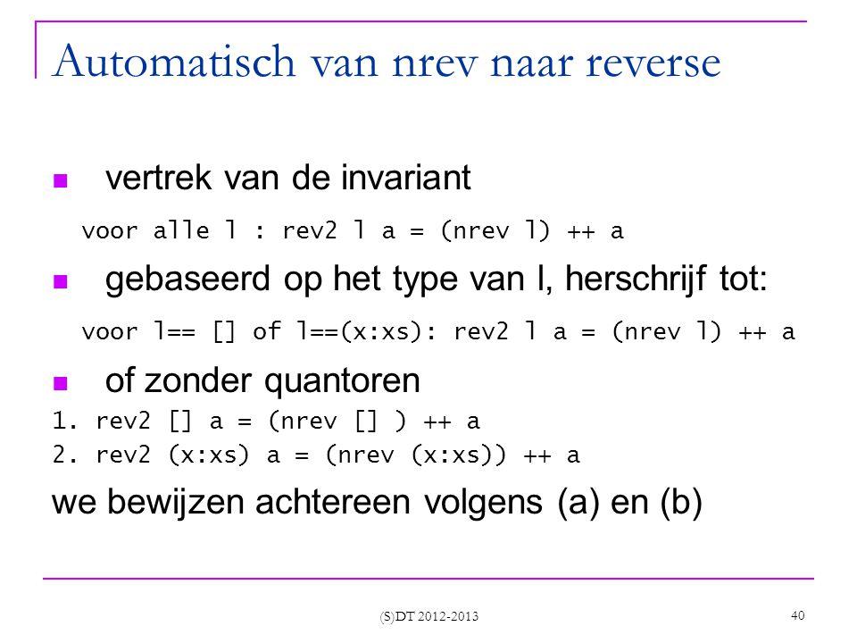 (S)DT 2012-2013 40 Automatisch van nrev naar reverse vertrek van de invariant voor alle l : rev2 l a = (nrev l) ++ a gebaseerd op het type van l, herschrijf tot: voor l== [] of l==(x:xs): rev2 l a = (nrev l) ++ a of zonder quantoren 1.