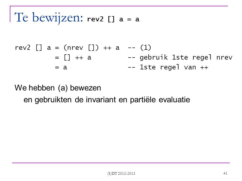 (S)DT 2012-2013 41 Te bewijzen: rev2 [] a = a rev2 [] a = (nrev []) ++ a -- (1) = [] ++ a -- gebruik 1ste regel nrev = a -- 1ste regel van ++ We hebben (a) bewezen en gebruikten de invariant en partiële evaluatie