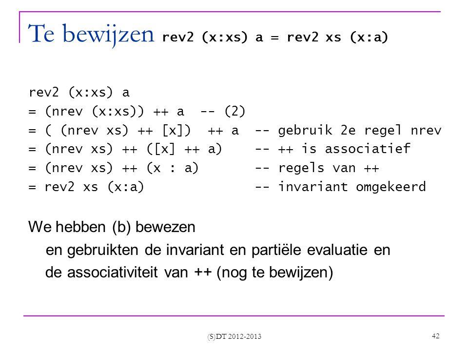 (S)DT 2012-2013 42 Te bewijzen rev2 (x:xs) a = rev2 xs (x:a) rev2 (x:xs) a = (nrev (x:xs)) ++ a -- (2) = ( (nrev xs) ++ [x]) ++ a -- gebruik 2e regel nrev = (nrev xs) ++ ([x] ++ a) -- ++ is associatief = (nrev xs) ++ (x : a) -- regels van ++ = rev2 xs (x:a) -- invariant omgekeerd We hebben (b) bewezen en gebruikten de invariant en partiële evaluatie en de associativiteit van ++ (nog te bewijzen)