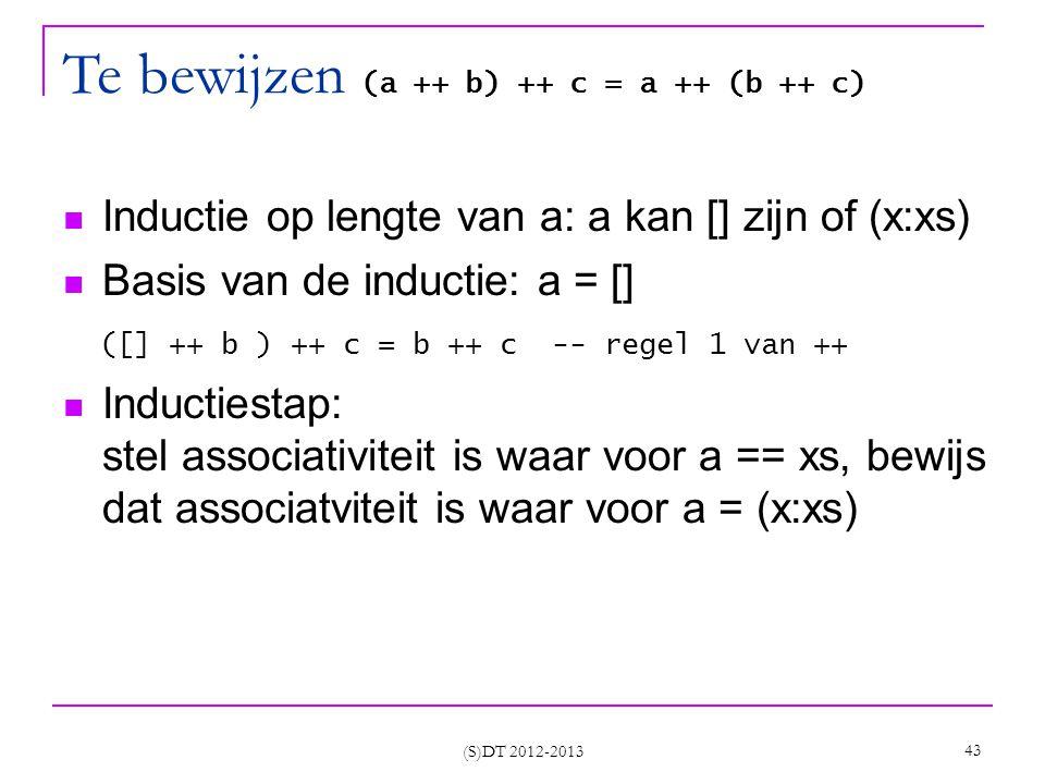 (S)DT 2012-2013 43 Te bewijzen (a ++ b) ++ c = a ++ (b ++ c) Inductie op lengte van a: a kan [] zijn of (x:xs) Basis van de inductie: a = [] ([] ++ b ) ++ c = b ++ c -- regel 1 van ++ Inductiestap: stel associativiteit is waar voor a == xs, bewijs dat associatviteit is waar voor a = (x:xs)