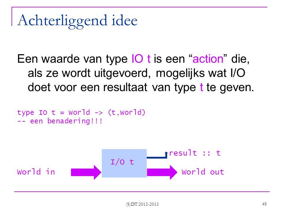 Achterliggend idee Een waarde van type IO t is een action die, als ze wordt uitgevoerd, mogelijks wat I/O doet voor een resultaat van type t te geven.